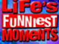 Life's Funniest Moments